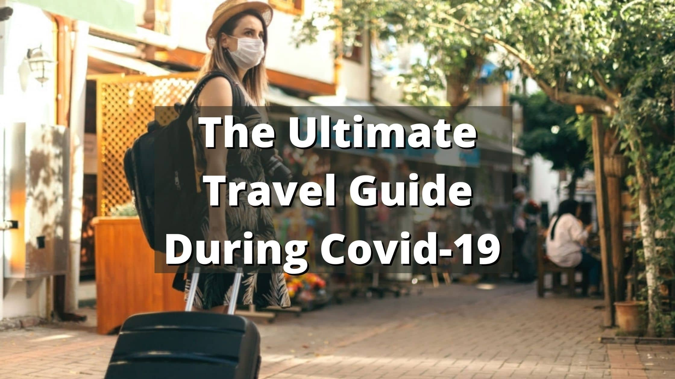 The Ultimate Travel Guide During Covid-19